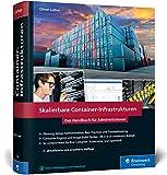 Skalierbare Container-Infrastrukturen: Das Handbuch für Admins & DevOps-Teams, inkl. Docker und Container-Orchestrierung mit Kubernetes und OpenShift
