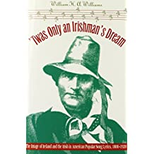 Twas Only an Irishman's Dream: The Image of Ireland and the Irish in American Popular Song Lyrics, 1800-1920