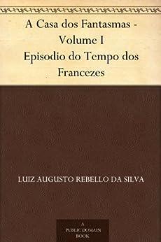 A Casa dos Fantasmas - Volume I Episodio do Tempo dos Francezes (Portuguese Edition) de [Silva, Luiz Augusto Rebello da]