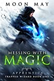 Messing with Magic: Apprentice: A LitRPG Adventure (Trapped Wizard Book 1)
