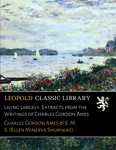 Living Largely: Extracts from the Writings of Charles Gordon Ames por Charles Gordon Ames