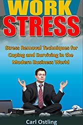 Work Stress: Stress Removal Techniques for Coping and Surviving in the Modern Business World (bully, stress relief, work stress, harassment, stress techniques, ... stress, reduce stress) (English Edition)