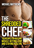 The Shredded Chef: 120 Recipes for Building Muscle, Getting Lean, and Staying Healthy (Healthy Cookbook, Healthy Recipes, Bodybuilding Cookbook, Clean Eating Recipes, Fitness Cookbook)