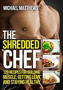 The Shredded Chef: 120 Recipes for Building Muscle, Getting Lean, and Staying Healthy (Healthy Cookbook, Healthy Recipes, Bodybuilding Cookbook, Clean Eating Recipes, Fitness Cookbook) by [Matthews, Michael]