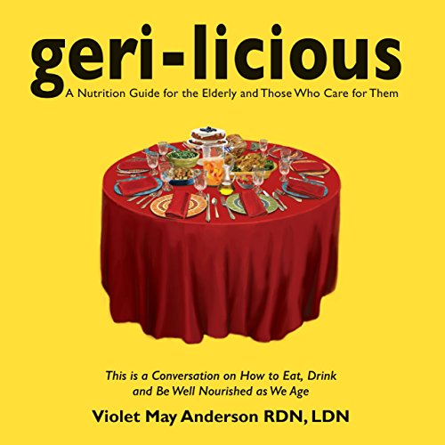 Geri-Licious: a nutrition guide for the elderly and those who care for them: A Conversation on How to Eat, Drink and Be Well Nourished as We Age (English Edition) - Geri Care