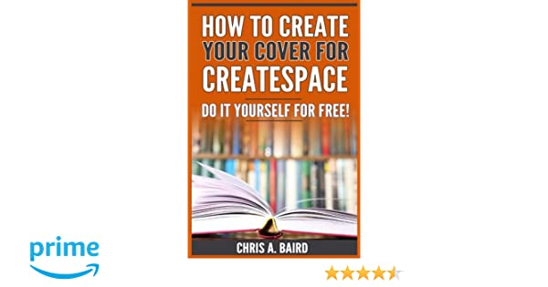 How to create your cover for createspace do it yourself for free your cover for createspace do it yourself for free createspace self publishing kindle authors amazon chris a baird 9781546713746 books solutioingenieria Images