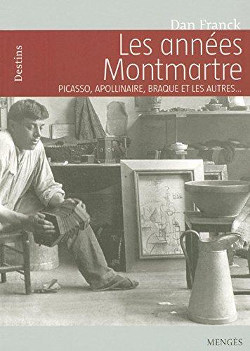 Les années Montmartre Picasso, Apollinaire, Braque et les autres par Dan Franck