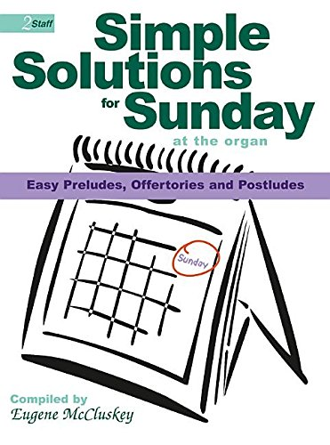 Simple Solutions for Sunday at the Organ: Easy Preludes, Offertories and Postludes