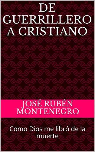 DE GUERRILLERO A CRISTIANO: Como Dios me libró de la muerte por José Rubén Montenegro