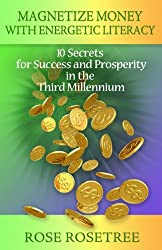 Magnetize Money with Energetic Literacy: 10 Secrets for Success and Prosperity in the Third Millennium (Enlightement Coaching in the Age of Awakening) by Rose Rosetree (2010-11-08)