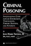 Criminal Poisoning: An Investigational Guide for Law Enforcement, Toxicologists, Forensic Scientists, and Attorneys (Forensic Science and Medicine)