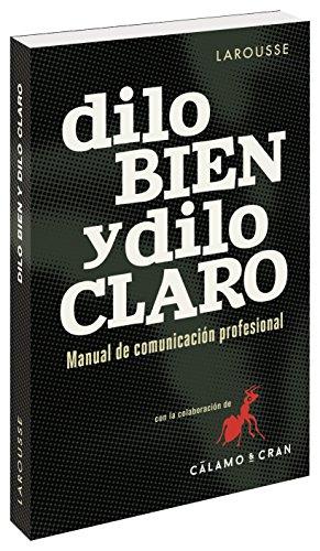 Dilo bien y dilo claro. Manual de comunicación profesional (Larousse - Lengua Española - Manuales Prácticos)