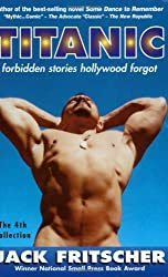 Titanic: Forbidden Stories Hollywood Forgot and Other Gay Canon Stories of Gay History, Queer Culture, Leather, Bearotica, and Gay Studies, with an Erotic Screenplay by Jack Fritscher (1999-01-10)