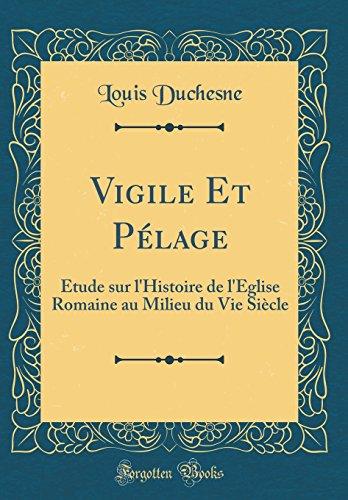 Vigile Et Pélage: Étude sur l'Histoire de l'Église Romaine au Milieu du Vie Siècle (Classic Reprint)