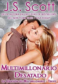 Multimillonario Desatado  ( La Obsesión del Multimillonario~Travis) Libro 5 de [Scott, J. S.]