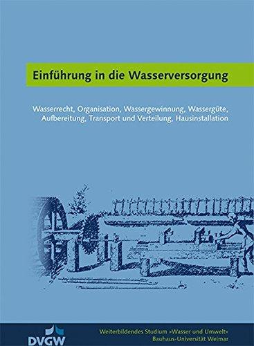Einführung in die Wasserversorgung: Wasserrecht, Organisation, Wassergewinnung, Wassergüte, Aufbereitung, Transport und Verteilung, Hausinstallation (Weiterbildendes Studium »Wasser und Umwelt«)