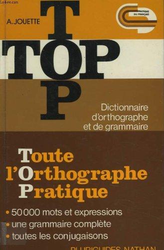 TOP. TOUTE L'ORTHOGRAPHE PRATIQUE. DICTIONNAIRE D'ORTHOGRAPHE ET DE GRAMMAIRE. par A.JOUETTE