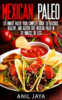 Mexican Paleo: 30 Minute Paleo! Your Complete Guide to Delicious, Healthy, and Gluten Free Mexican Paleo in 30 Minutes or Less (Paleo - Mexican Paleo - ... - Primal - Grain Free) (English Edition) par [Jaya, Anil]
