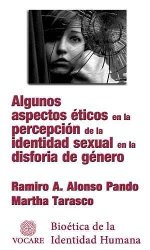 ALGUNOS ASPECTOS ÉTICOS EN LA PERCEPCIÓN DE LA IDENTIDAD SEXUAL EN LA DISFORIA DE GÉNERO (Bioética de la Identidad Humana nº 1) por Martha Tarasco