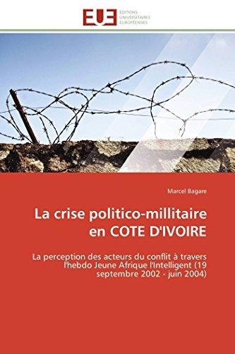 La crise politico-millitaire en COTE D'IVOIRE: La perception des acteurs du conflit à travers l'hebdo Jeune Afrique l'Intelligent (19 septembre 2002 - juin 2004) (Omn.Univ.Europ.)