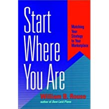 Start Where You Are: Matching Your Strategy to Your Marketplace (Jossey Bass Business and Management Series) by William B. Rouse (1996-04-12)