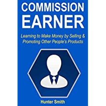 Commission Earner: Learning to Make Money by Selling & Promoting Other People's Products (English Edition)