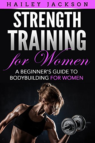Strength Training for Women: A Beginner's Guide to Bodybuilding for Women (English Edition) por Hailey Jackson