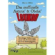 Das inoffizielle Asterix®-&-Obelix®-Lexikon: Gewichtiges Gallierwissen von A wie Arvernerschild bis Z wie Zuckerpüppchen