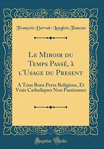 Le Miroir Du Temps Passe, A L'Usage Du Present: A Tous Bons Peres Religieux, Et Vrais Catholiques Non Passionnez (Classic Reprint)