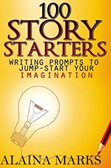 100 Story Starters Writing Prompts To Jump-Start Your Imagination by [Marks, Alaina]