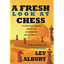 A Fresh Look at Chess – 40 Instructive Games, Played and Annotated by Players Like You