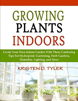 Growing Plants Indoors; Create Your Own Indoor Garden With These Gardening Tips For Hydroponic Gardening, Herb Gardens, Humidity, Lighting, and More (English Edition) von [Tyler, Kristen D.]