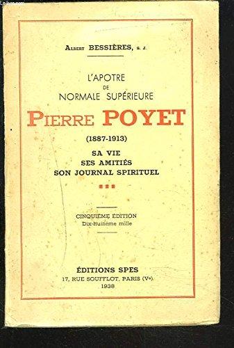 L'APÔTRE DE NORMALE SUPERIEURE : PIERRE POYET (1887-1913) - Sa Vie - Ses Amitiés - Son Journal spirituel.