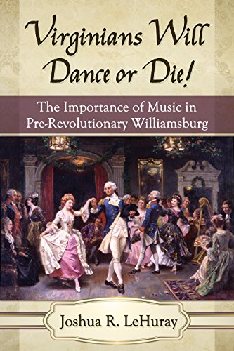 Virginians Will Dance or Die!: The Importance of Music in Pre-Revolutionary Williamsburg (English Edition)