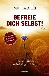 Befreie dich selbst!: Über die Kunst, wahrhaftig zu leben (German Edition)