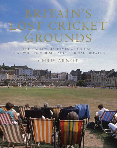 Britain's Lost Cricket Grounds: The Hallowed Homes of Cricket That Will Never See Another Ball Bowled por Chris Arnot