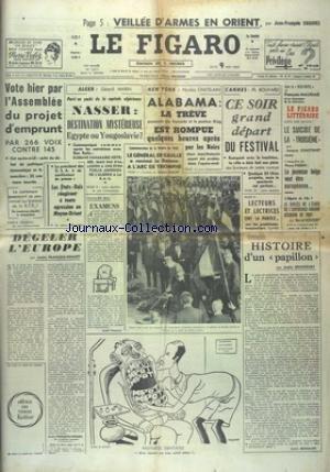 FIGARO (LE) [No 5811] du 09/05/1963 - VEILLEE D4ARMES EN ORIENT PAR CHAUVEL - VOTE HIER PAR L'ASSEMBLEE DU PROJET D'EMPRUNT - ALGER / NASSER - DESTINATION MYSTERIEUSE EGYPTE OU YOUGOSLAVIE PAR MARIN - ALABAMA / LA TREVE EST ROMPUE QELQUES HEURES APRES PAR LES NOIRS - FESTIVAL DE CANNES - HISTOIRE D'UN PAPILLON PAR BRINCOURT - PROTHESE DENTAIRE PAR SENNEP - DEGELER L'EUROPE PAR FRANCOIS-PONCET