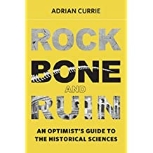 Rock, Bone, and Ruin: An Optimist's Guide to the Historical Sciences (Life and Mind: Philosophical Issues in Biology and Psychology)