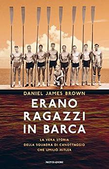 Erano ragazzi in barca: La vera storia della squadra di canottaggio che umiliò Hitler di [Brown, Daniel James]