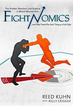 Fightnomics: The Hidden Numbers in Mixed Martial Arts and Why There's No Such Thing as a Fair Fight by [Kuhn, Reed, Crigger, Kelly]
