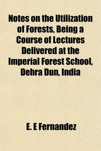 Notes on the Utilization of Forests, Being a Course of Lectures Delivered at the Imperial Forest School, Dehra Dun, India