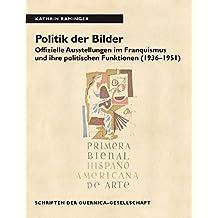 Politik der Bilder: Offizielle Ausstellungen im Franquismus und ihre politischen Funktionen (1936-1951) (Schriften der Guernica-Gesellschaft / Kunst, Kultur und Politik im 20. Jahrhundert)