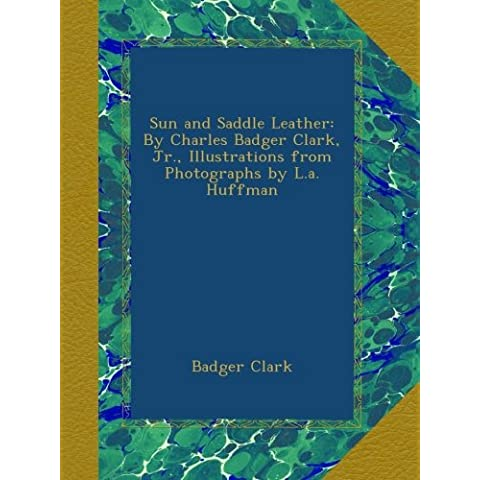 Sun and Saddle Leather: By Charles Badger Clark, Jr., Illustrations from Photographs by L.a. Huffman