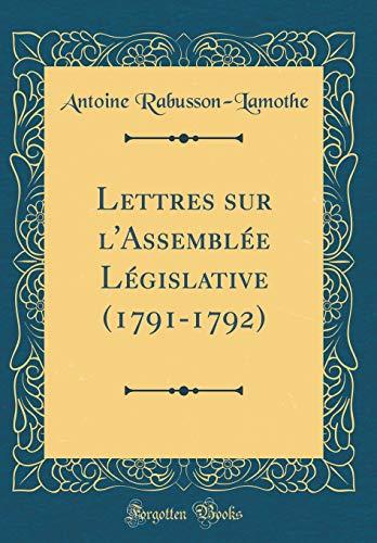 Lettres sur l'Assemblée Législative (1791-1792) (Classic Reprint) por Antoine Rabusson-Lamothe