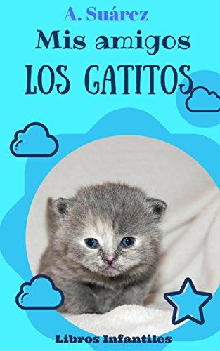 Mis amigos los Gatitos: Fotos de cachorros de gatos (Libros Infantiles nº 1) por A. Suárez