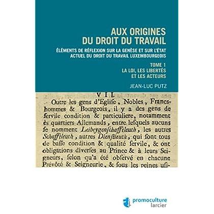 Aux origines du droit du travail – Tome 1 : Législation, libertés et acteurs: Éléments de réflexion sur la genèse et sur l'état actuel du droit du travail luxembourgeois (ELSB.HORS COLL.)