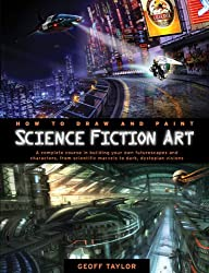How to Draw and Paint Science Fiction Art: A Complete Course in Building Your Own Futurescapes and Characters, from Scientific Marvels to Dark, Dystop