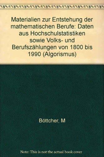 Materialien zur Entstehung der mathematischen Berufe: Daten aus Hochschulstatistiken sowie Volks- und Berufszählungen von 1800 bis 1990