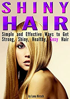Shiny Hair: Simple and Effective Ways to Get Strong, Shiny, Healthy, Sexy Hair (English Edition) par [Hirsch, Luna]