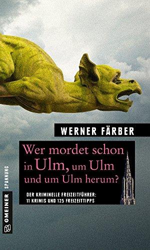 Wer mordet schon in Ulm, um Ulm und um Ulm herum?: 11 Krimis und 125 Freizeittipps (Kriminelle Freizeitführer im GMEINER-Verlag)